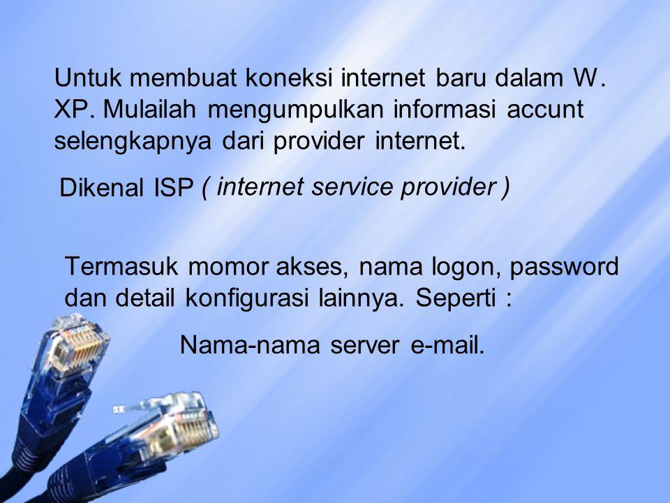 Untuk membuat koneksi internet baru dalam W. XP. Mulailah mengumpulkan informasi accunt selengkapnya dari provider internet. Dikenal ISP ( internet se