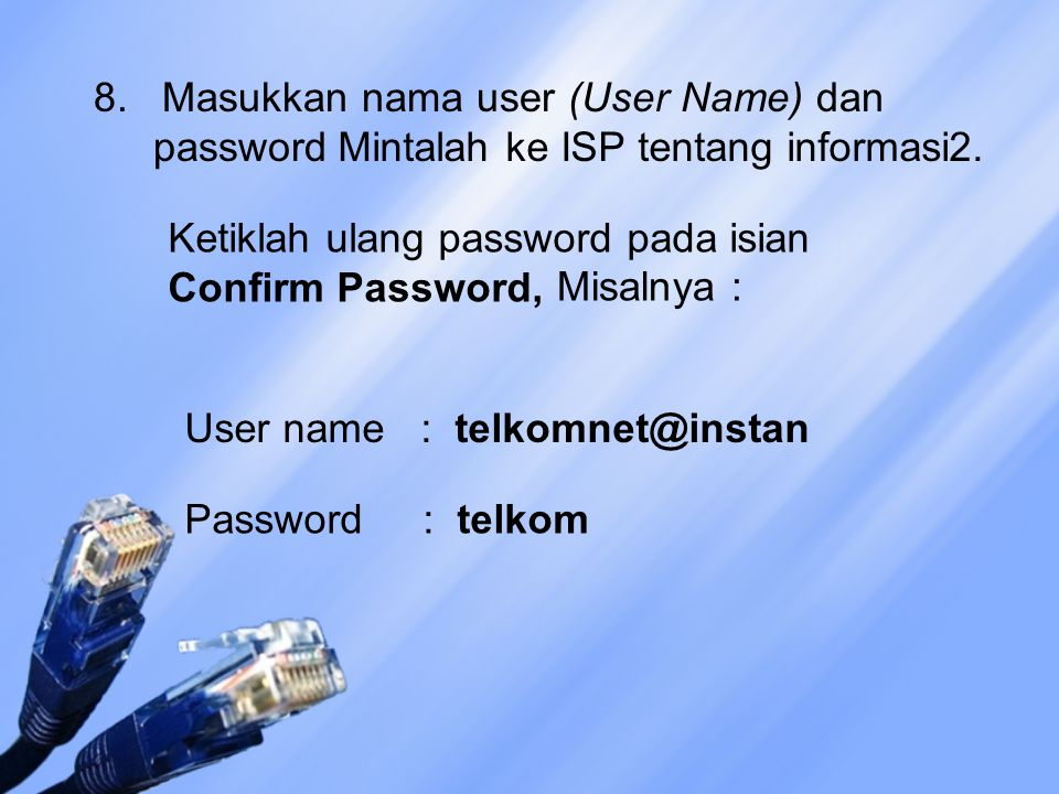 8. Masukkan nama user (User Name) dan password Mintalah ke ISP tentang informasi2. Ketiklah ulang password pada isian Confirm Password, Misalnya : Use