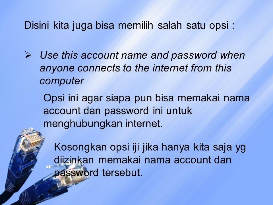 Disini kita juga bisa memilih salah satu opsi :  Use this account name and password when anyone connects to the internet from this computer Opsi ini agar siapa pun bisa memakai nama account dan password ini untuk menghubungkan internet.