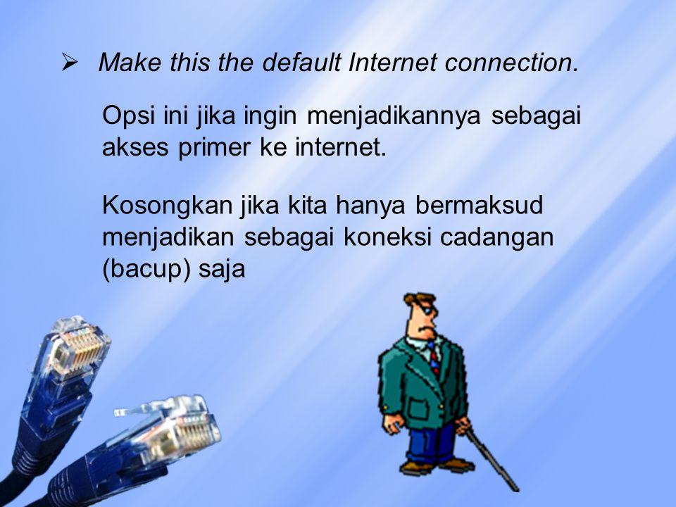  Make this the default Internet connection. Opsi ini jika ingin menjadikannya sebagai akses primer ke internet. Kosongkan jika kita hanya bermaksud m