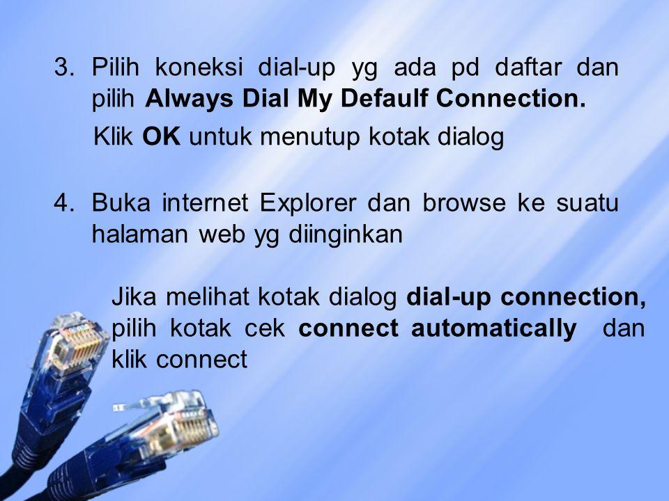3.Pilih koneksi dial-up yg ada pd daftar dan pilih Always Dial My Defaulf Connection. Klik OK untuk menutup kotak dialog 4.Buka internet Explorer dan