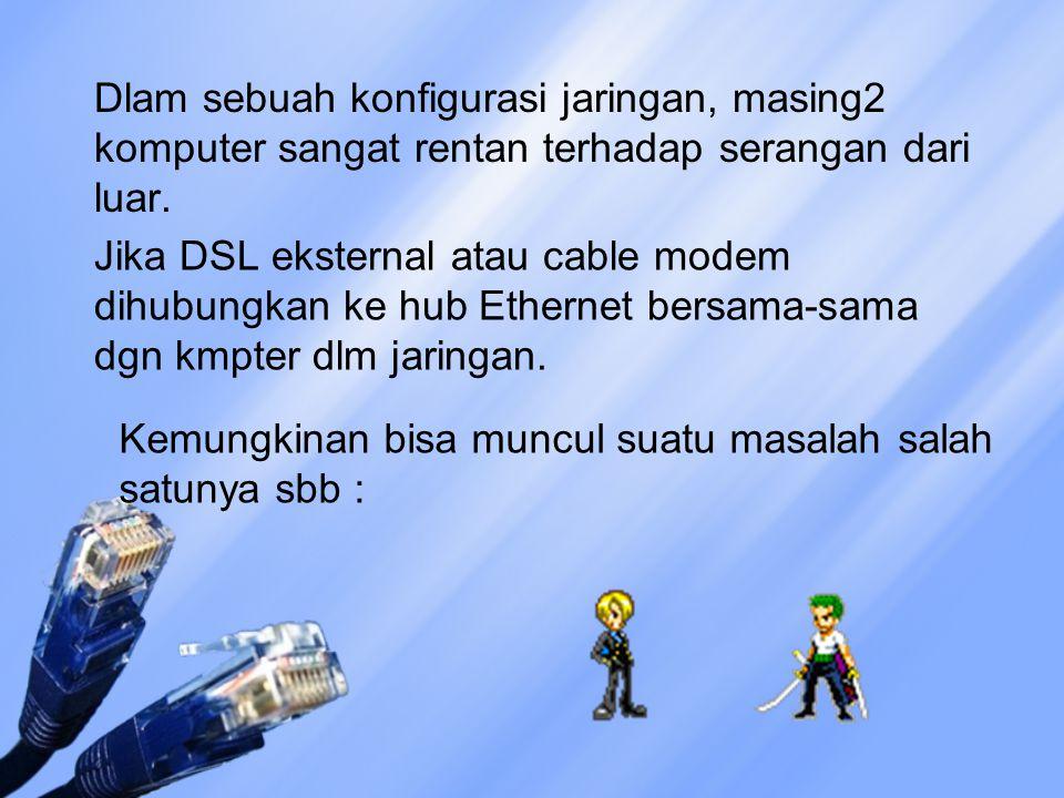 Dlam sebuah konfigurasi jaringan, masing2 komputer sangat rentan terhadap serangan dari luar. Jika DSL eksternal atau cable modem dihubungkan ke hub E