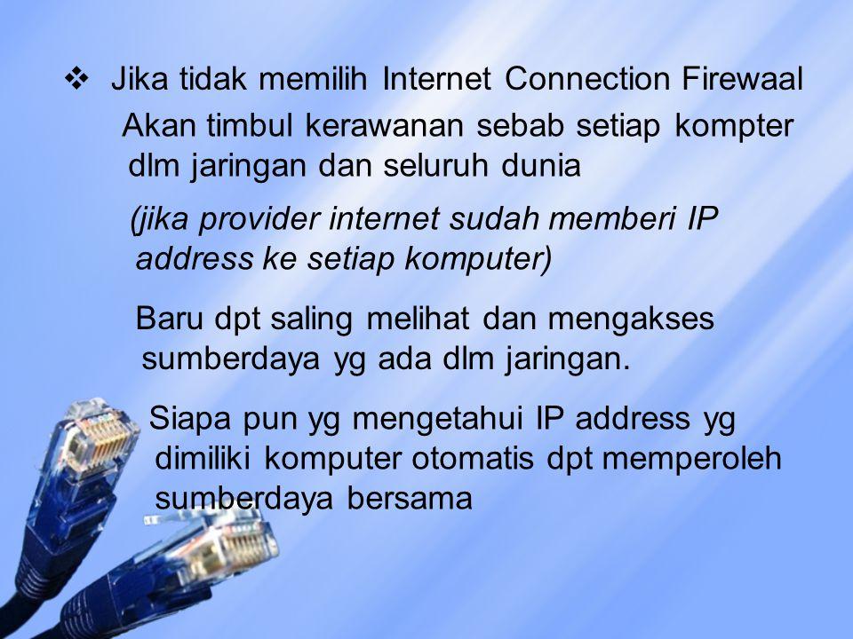  Jika tidak memilih Internet Connection Firewaal Akan timbul kerawanan sebab setiap kompter dlm jaringan dan seluruh dunia (jika provider internet sudah memberi IP address ke setiap komputer) Baru dpt saling melihat dan mengakses sumberdaya yg ada dlm jaringan.