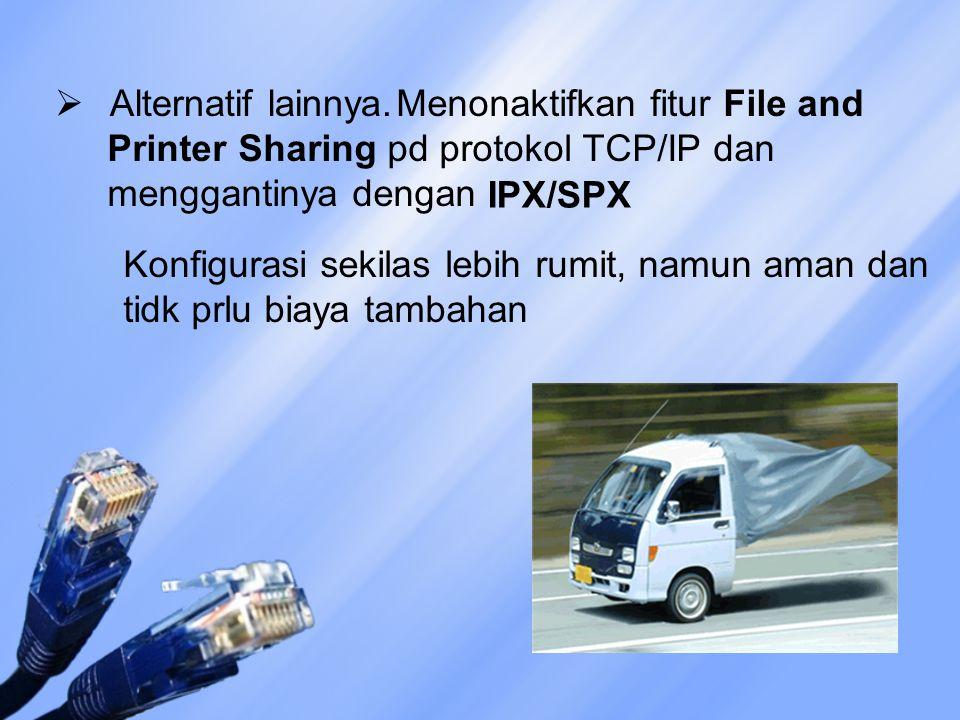  Alternatif lainnya. Menonaktifkan fitur File and Printer Sharing pd protokol TCP/IP dan menggantinya dengan IPX/SPX Konfigurasi sekilas lebih rumit,