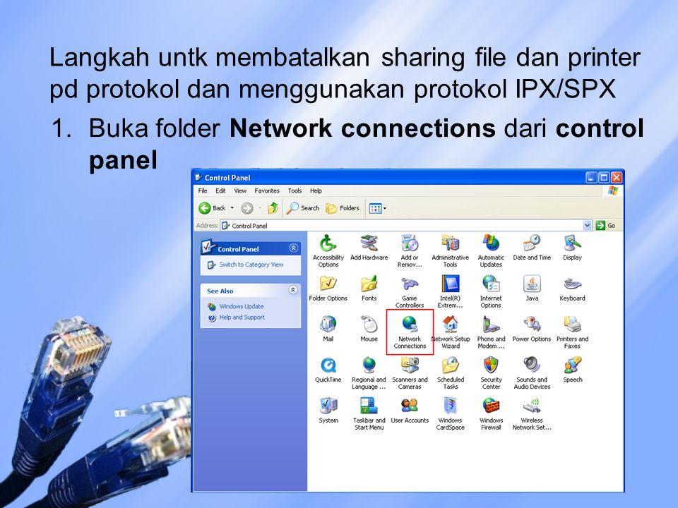 Langkah untk membatalkan sharing file dan printer pd protokol dan menggunakan protokol IPX/SPX 1.Buka folder Network connections dari control panel