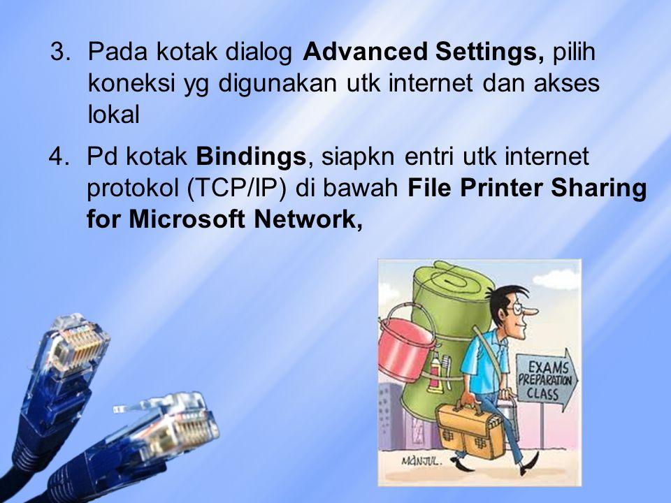 3.Pada kotak dialog Advanced Settings, pilih koneksi yg digunakan utk internet dan akses lokal 4.Pd kotak Bindings, siapkn entri utk internet protokol (TCP/IP) di bawah File Printer Sharing for Microsoft Network,