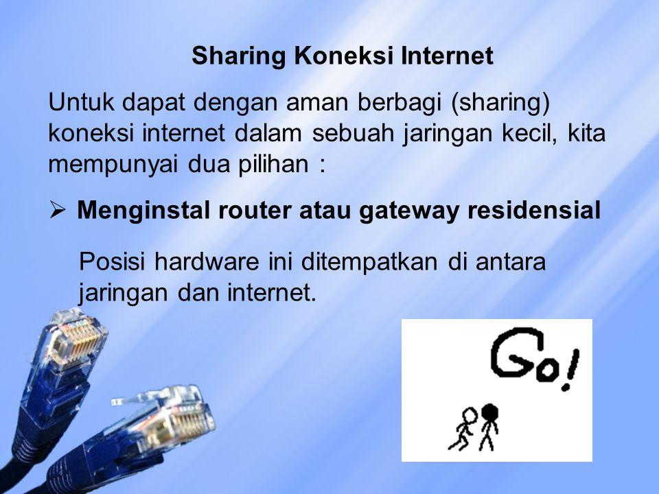 Sharing Koneksi Internet Untuk dapat dengan aman berbagi (sharing) koneksi internet dalam sebuah jaringan kecil, kita mempunyai dua pilihan :  Menginstal router atau gateway residensial Posisi hardware ini ditempatkan di antara jaringan dan internet.