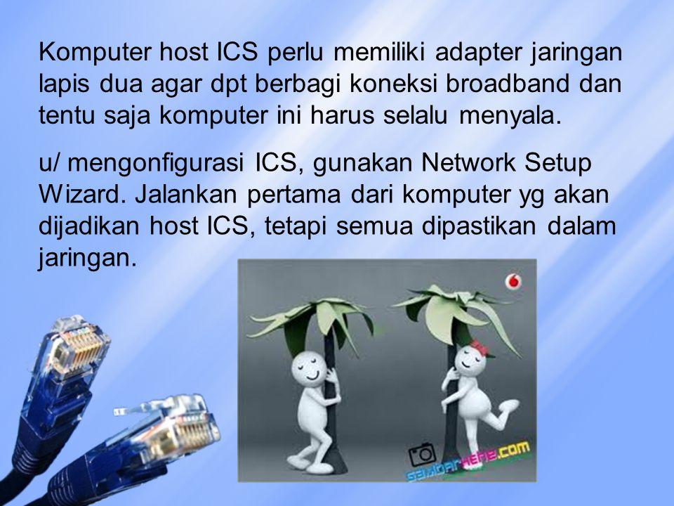 Komputer host ICS perlu memiliki adapter jaringan lapis dua agar dpt berbagi koneksi broadband dan tentu saja komputer ini harus selalu menyala. u/ me