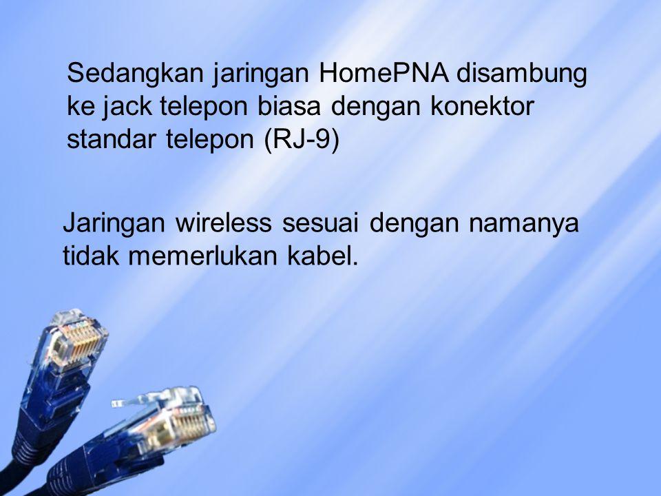 Sedangkan jaringan HomePNA disambung ke jack telepon biasa dengan konektor standar telepon (RJ-9) Jaringan wireless sesuai dengan namanya tidak memerl