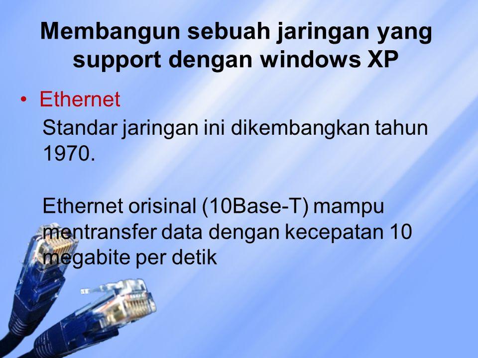 Membangun sebuah jaringan yang support dengan windows XP Ethernet Standar jaringan ini dikembangkan tahun 1970. Ethernet orisinal (10Base-T) mampu men