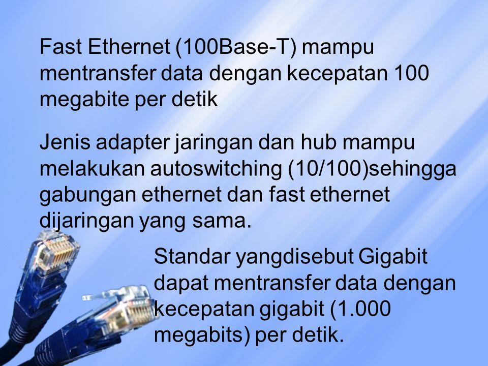 Fast Ethernet (100Base-T) mampu mentransfer data dengan kecepatan 100 megabite per detik Jenis adapter jaringan dan hub mampu melakukan autoswitching (10/100)sehingga gabungan ethernet dan fast ethernet dijaringan yang sama.