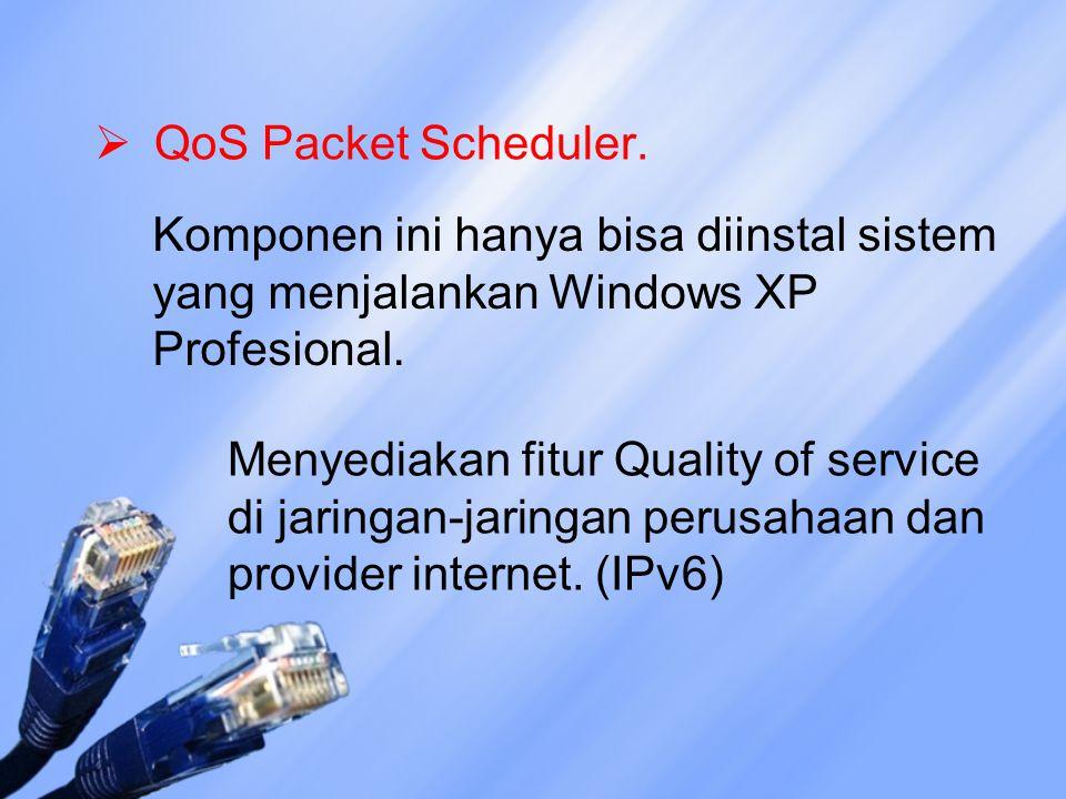  QoS Packet Scheduler. Komponen ini hanya bisa diinstal sistem yang menjalankan Windows XP Profesional. Menyediakan fitur Quality of service di jarin