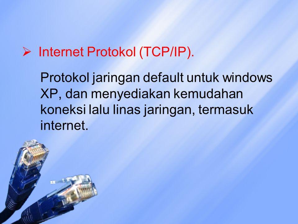 Internet Protokol (TCP/IP). Protokol jaringan default untuk windows XP, dan menyediakan kemudahan koneksi lalu linas jaringan, termasuk internet.