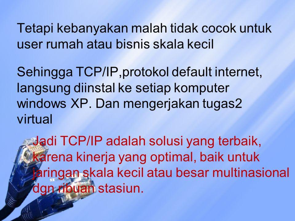 Tetapi kebanyakan malah tidak cocok untuk user rumah atau bisnis skala kecil Sehingga TCP/IP,protokol default internet, langsung diinstal ke setiap komputer windows XP.