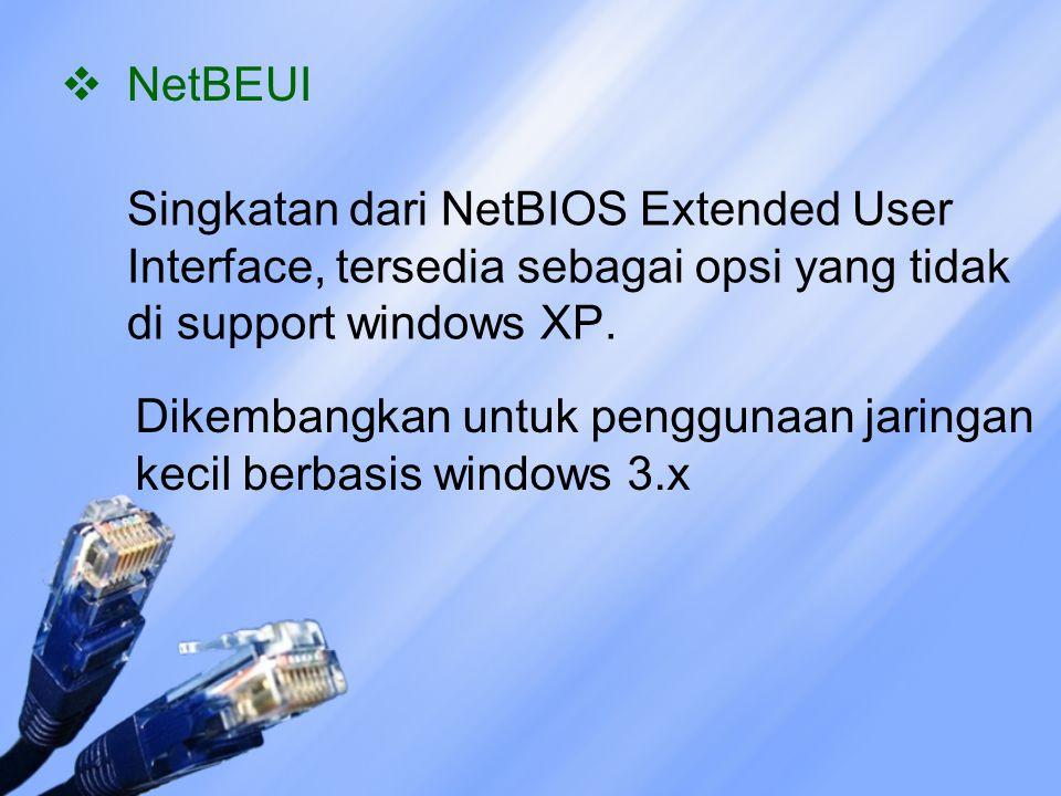  NetBEUI Singkatan dari NetBIOS Extended User Interface, tersedia sebagai opsi yang tidak di support windows XP. Dikembangkan untuk penggunaan jaring