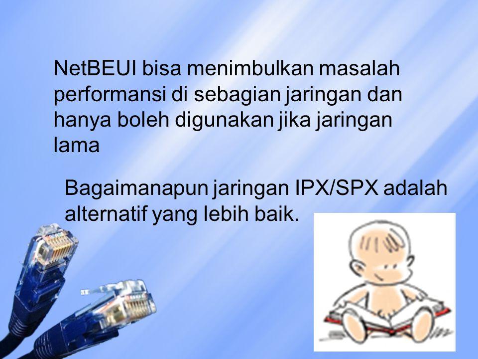 NetBEUI bisa menimbulkan masalah performansi di sebagian jaringan dan hanya boleh digunakan jika jaringan lama Bagaimanapun jaringan IPX/SPX adalah al