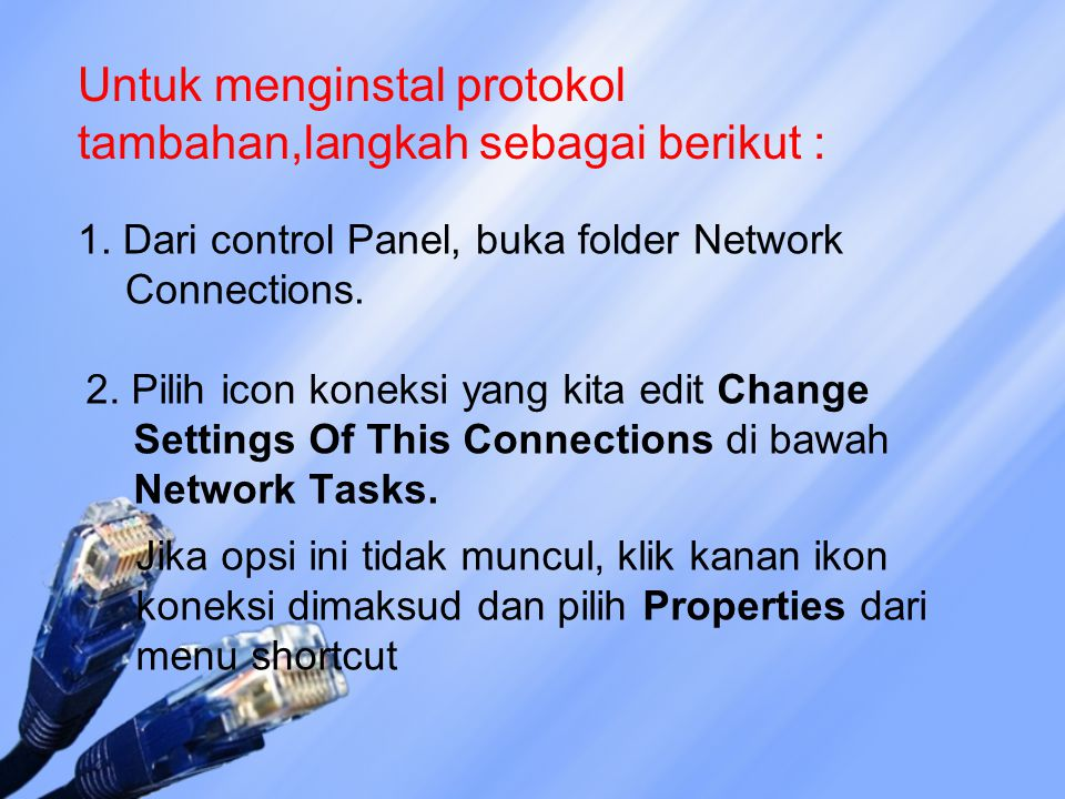 Untuk menginstal protokol tambahan,langkah sebagai berikut : 1. Dari control Panel, buka folder Network Connections. 2. Pilih icon koneksi yang kita e