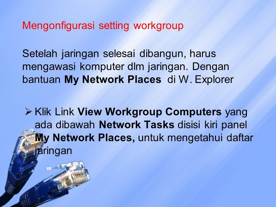 Mengonfigurasi setting workgroup Setelah jaringan selesai dibangun, harus mengawasi komputer dlm jaringan. Dengan bantuan My Network Places di W. Expl
