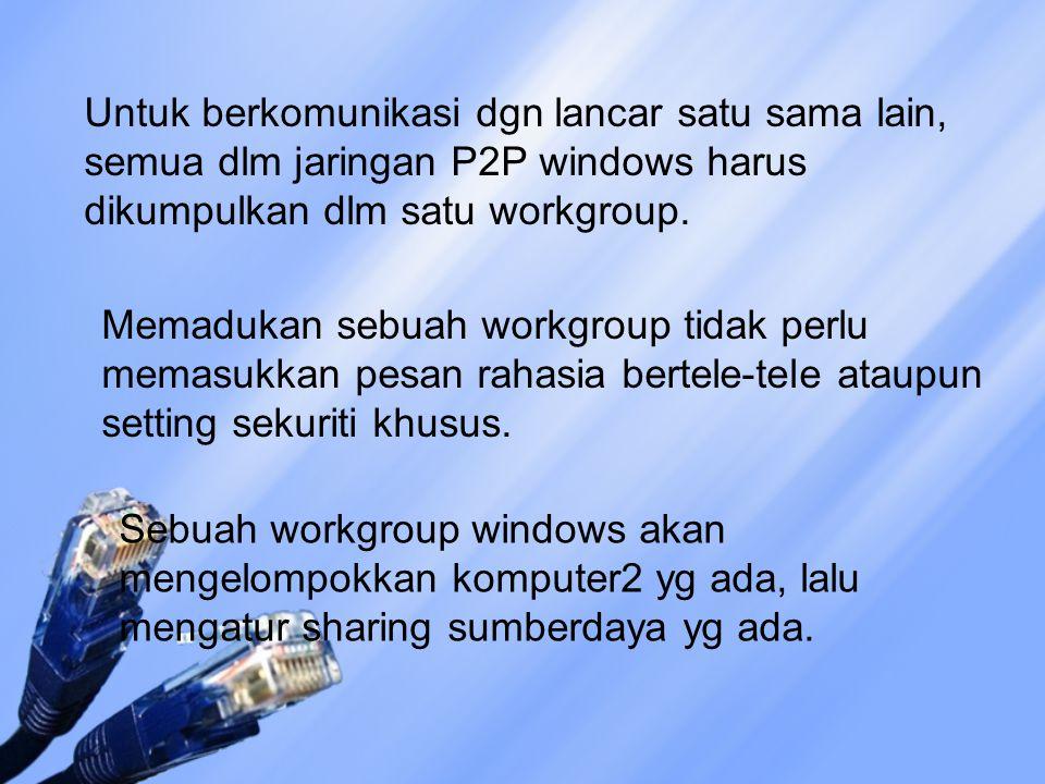 Untuk berkomunikasi dgn lancar satu sama lain, semua dlm jaringan P2P windows harus dikumpulkan dlm satu workgroup.