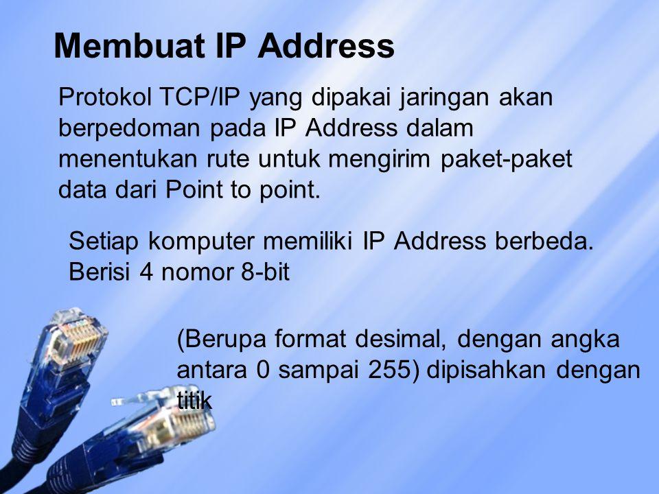 Membuat IP Address Protokol TCP/IP yang dipakai jaringan akan berpedoman pada IP Address dalam menentukan rute untuk mengirim paket-paket data dari Point to point.