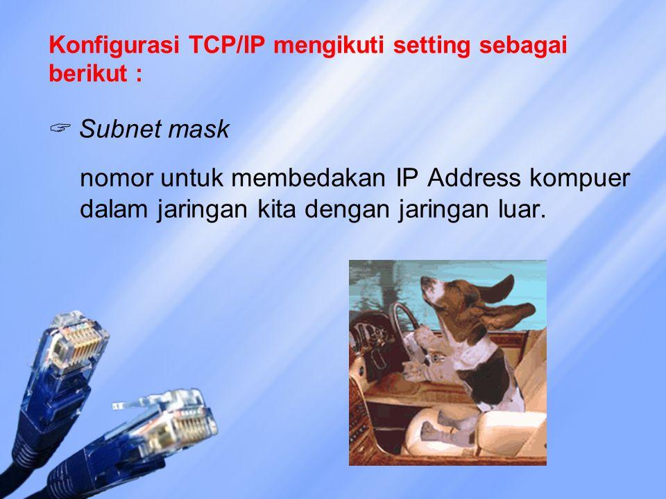 Konfigurasi TCP/IP mengikuti setting sebagai berikut :  Subnet mask nomor untuk membedakan IP Address kompuer dalam jaringan kita dengan jaringan luar.