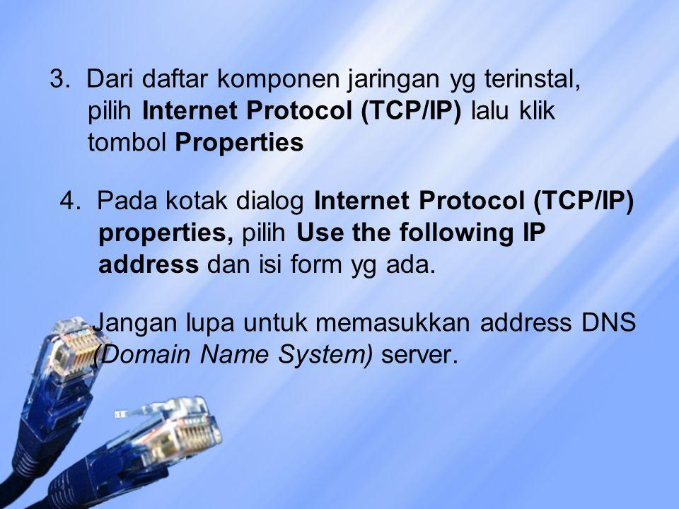 3. Dari daftar komponen jaringan yg terinstal, pilih Internet Protocol (TCP/IP) lalu klik tombol Properties 4. Pada kotak dialog Internet Protocol (TC