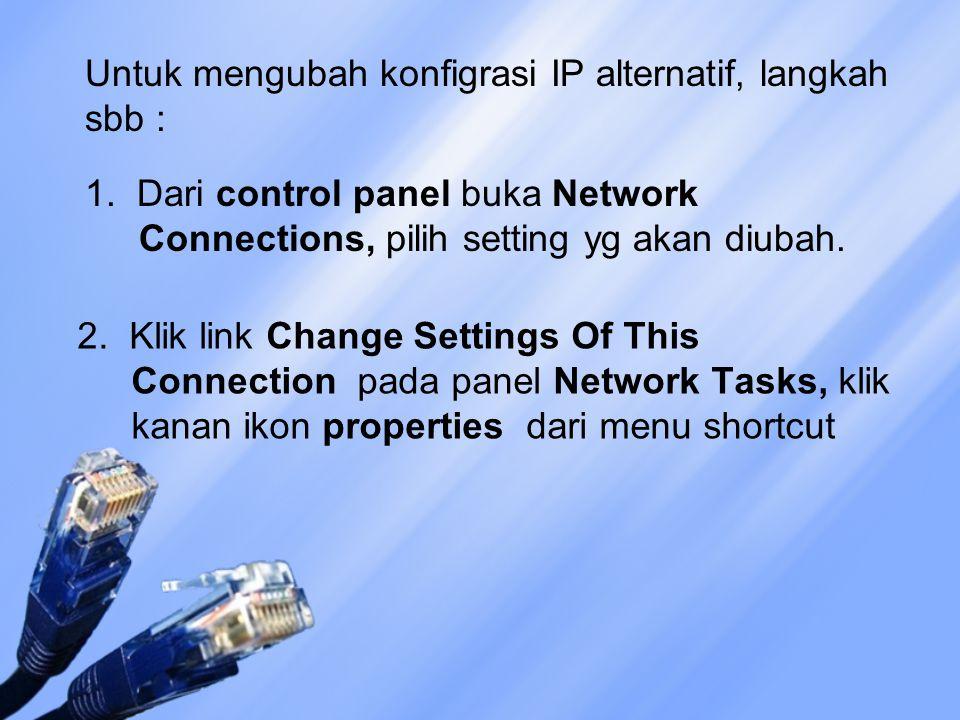 Untuk mengubah konfigrasi IP alternatif, langkah sbb : 1. Dari control panel buka Network Connections, pilih setting yg akan diubah. 2. Klik link Chan