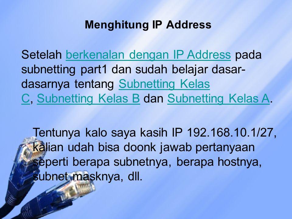 Setelah berkenalan dengan IP Address pada subnetting part1 dan sudah belajar dasar- dasarnya tentang Subnetting Kelas C, Subnetting Kelas B dan Subnetting Kelas A.berkenalan dengan IP AddressSubnetting Kelas CSubnetting Kelas BSubnetting Kelas A Tentunya kalo saya kasih IP 192.168.10.1/27, kalian udah bisa doonk jawab pertanyaan seperti berapa subnetnya, berapa hostnya, subnet masknya, dll.