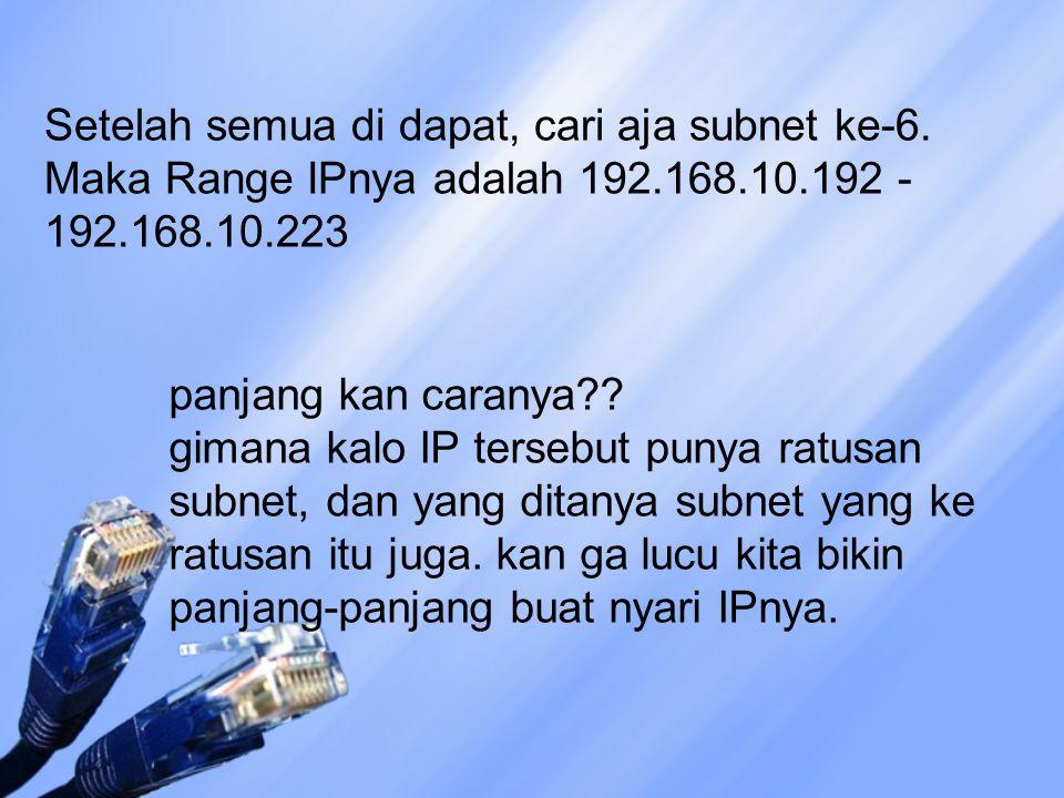 Setelah semua di dapat, cari aja subnet ke-6. Maka Range IPnya adalah 192.168.10.192 - 192.168.10.223 panjang kan caranya?? gimana kalo IP tersebut pu