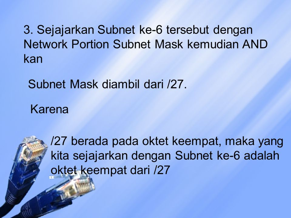 3. Sejajarkan Subnet ke-6 tersebut dengan Network Portion Subnet Mask kemudian AND kan /27 berada pada oktet keempat, maka yang kita sejajarkan dengan