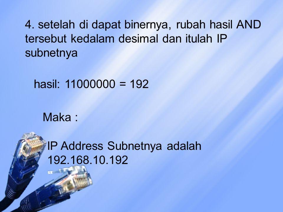 4. setelah di dapat binernya, rubah hasil AND tersebut kedalam desimal dan itulah IP subnetnya IP Address Subnetnya adalah 192.168.10.192 hasil: 11000