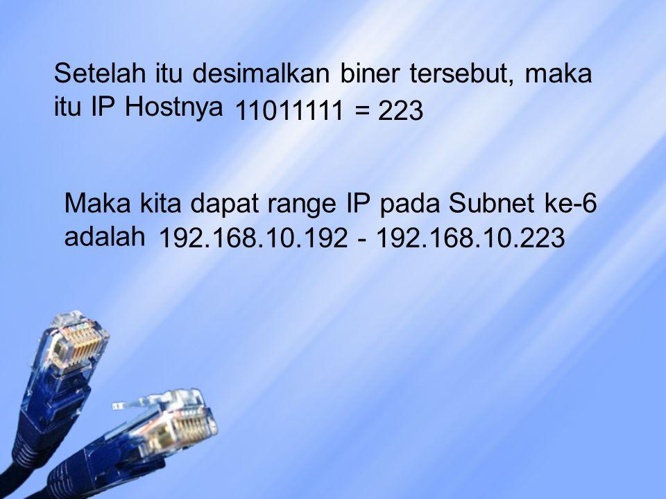 Setelah itu desimalkan biner tersebut, maka itu IP Hostnya 11011111 = 223 Maka kita dapat range IP pada Subnet ke-6 adalah 192.168.10.192 - 192.168.10.223