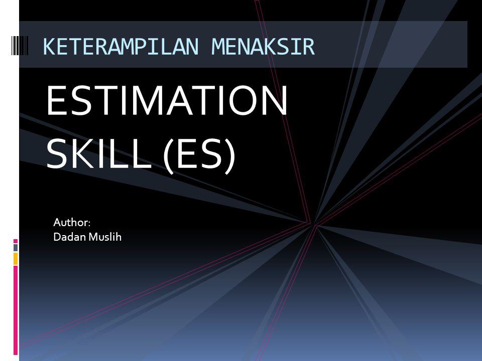 ESTIMATION SKILL (ES) KETERAMPILAN MENAKSIR Author: Dadan Muslih