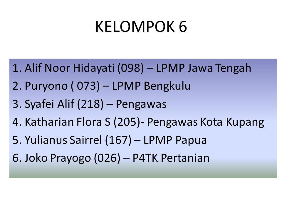 KELOMPOK 6 1. Alif Noor Hidayati (098) – LPMP Jawa Tengah 2. Puryono ( 073) – LPMP Bengkulu 3. Syafei Alif (218) – Pengawas 4. Katharian Flora S (205)