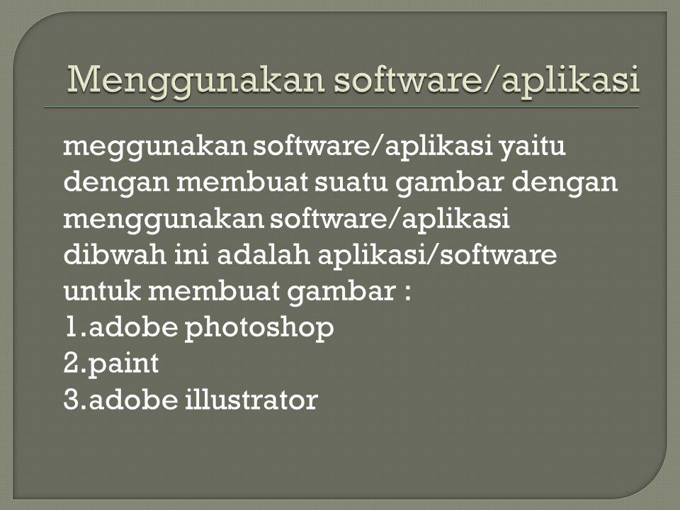 meggunakan software/aplikasi yaitu dengan membuat suatu gambar dengan menggunakan software/aplikasi dibwah ini adalah aplikasi/software untuk membuat