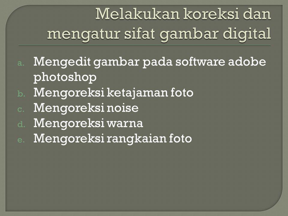 a. Mengedit gambar pada software adobe photoshop b. Mengoreksi ketajaman foto c. Mengoreksi noise d. Mengoreksi warna e. Mengoreksi rangkaian foto