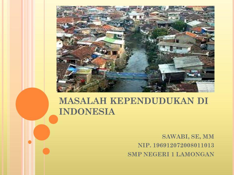 MASALAH KEPENDUDUKAN DI INDONESIA SAWABI, SE, MM NIP. 196912072008011013 SMP NEGERI 1 LAMONGAN