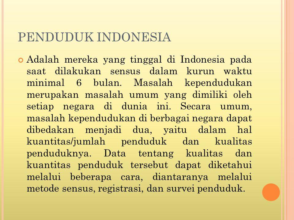 PENDUDUK INDONESIA Adalah mereka yang tinggal di Indonesia pada saat dilakukan sensus dalam kurun waktu minimal 6 bulan.