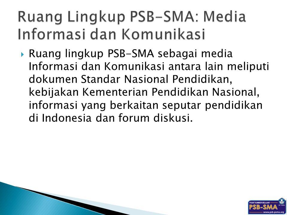  Ruang lingkup PSB-SMA sebagai media Informasi dan Komunikasi antara lain meliputi dokumen Standar Nasional Pendidikan, kebijakan Kementerian Pendidikan Nasional, informasi yang berkaitan seputar pendidikan di Indonesia dan forum diskusi.