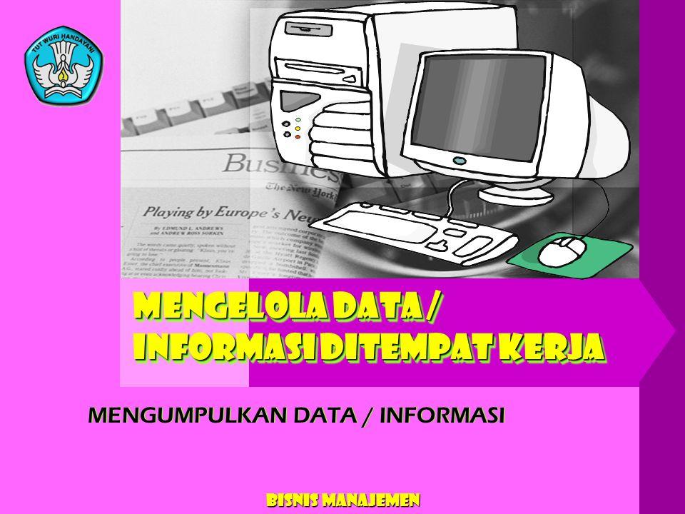 Bisnis Manajemen MENGELOLA DATA / INFORMASI DITEMPAT KERJA MENGUMPULKAN DATA / INFORMASI