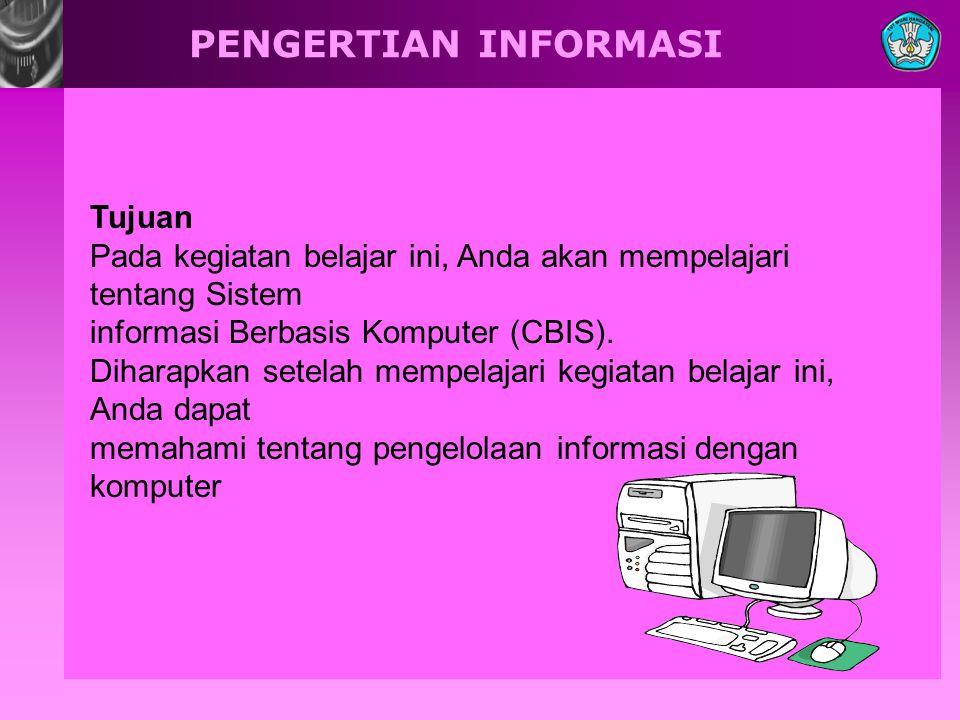 PENGERTIAN INFORMASI Tujuan Pada kegiatan belajar ini, Anda akan mempelajari tentang Sistem informasi Berbasis Komputer (CBIS).
