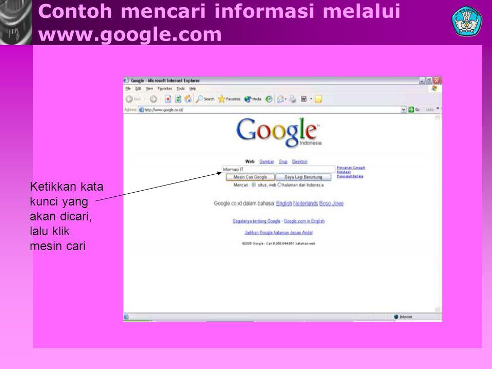 Contoh mencari informasi melalui www.google.com Ketikkan kata kunci yang akan dicari, lalu klik mesin cari