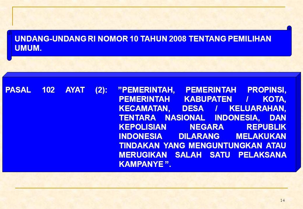 14 PASAL 102 AYAT (2): PEMERINTAH, PEMERINTAH PROPINSI, PEMERINTAH KABUPATEN / KOTA, KECAMATAN, DESA / KELUARAHAN, TENTARA NASIONAL INDONESIA, DAN KEPOLISIAN NEGARA REPUBLIK INDONESIA DILARANG MELAKUKAN TINDAKAN YANG MENGUNTUNGKAN ATAU MERUGIKAN SALAH SATU PELAKSANA KAMPANYE .