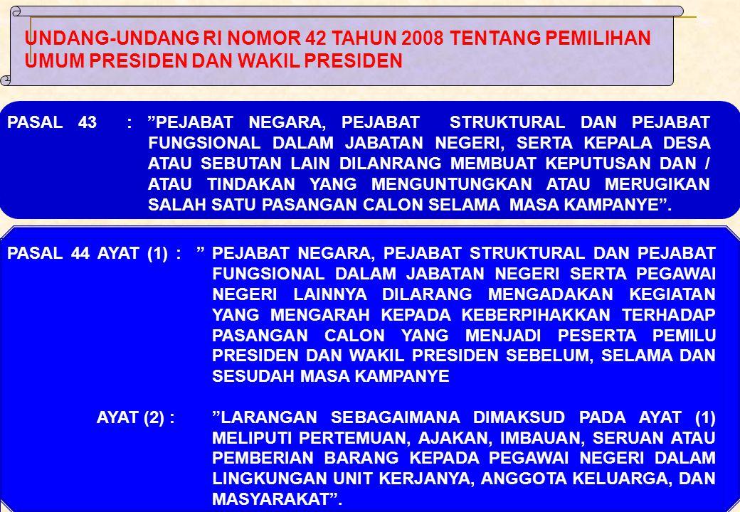 15 PASAL 44 AYAT (1) : PEJABAT NEGARA, PEJABAT STRUKTURAL DAN PEJABAT FUNGSIONAL DALAM JABATAN NEGERI SERTA PEGAWAI NEGERI LAINNYA DILARANG MENGADAKAN KEGIATAN YANG MENGARAH KEPADA KEBERPIHAKKAN TERHADAP PASANGAN CALON YANG MENJADI PESERTA PEMILU PRESIDEN DAN WAKIL PRESIDEN SEBELUM, SELAMA DAN SESUDAH MASA KAMPANYE AYAT (2) : LARANGAN SEBAGAIMANA DIMAKSUD PADA AYAT (1) MELIPUTI PERTEMUAN, AJAKAN, IMBAUAN, SERUAN ATAU PEMBERIAN BARANG KEPADA PEGAWAI NEGERI DALAM LINGKUNGAN UNIT KERJANYA, ANGGOTA KELUARGA, DAN MASYARAKAT .