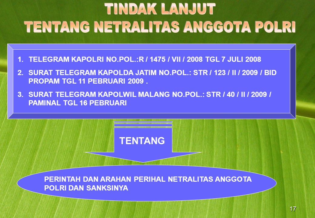 17 1.TELEGRAM KAPOLRI NO.POL.:R / 1475 / VII / 2008 TGL 7 JULI 2008 2.SURAT TELEGRAM KAPOLDA JATIM NO.POL.: STR / 123 / II / 2009 / BID PROPAM TGL 11 PEBRUARI 2009.