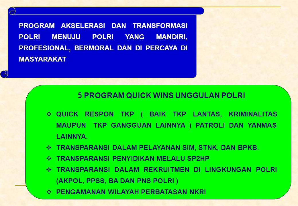 8 PROGRAM AKSELERASI DAN TRANSFORMASI POLRI MENUJU POLRI YANG MANDIRI, PROFESIONAL, BERMORAL DAN DI PERCAYA DI MASYARAKAT 5 PROGRAM QUICK WINS UNGGULAN POLRI  QUICK RESPON TKP ( BAIK TKP LANTAS, KRIMINALITAS MAUPUN TKP GANGGUAN LAINNYA ) PATROLI DAN YANMAS LAINNYA.
