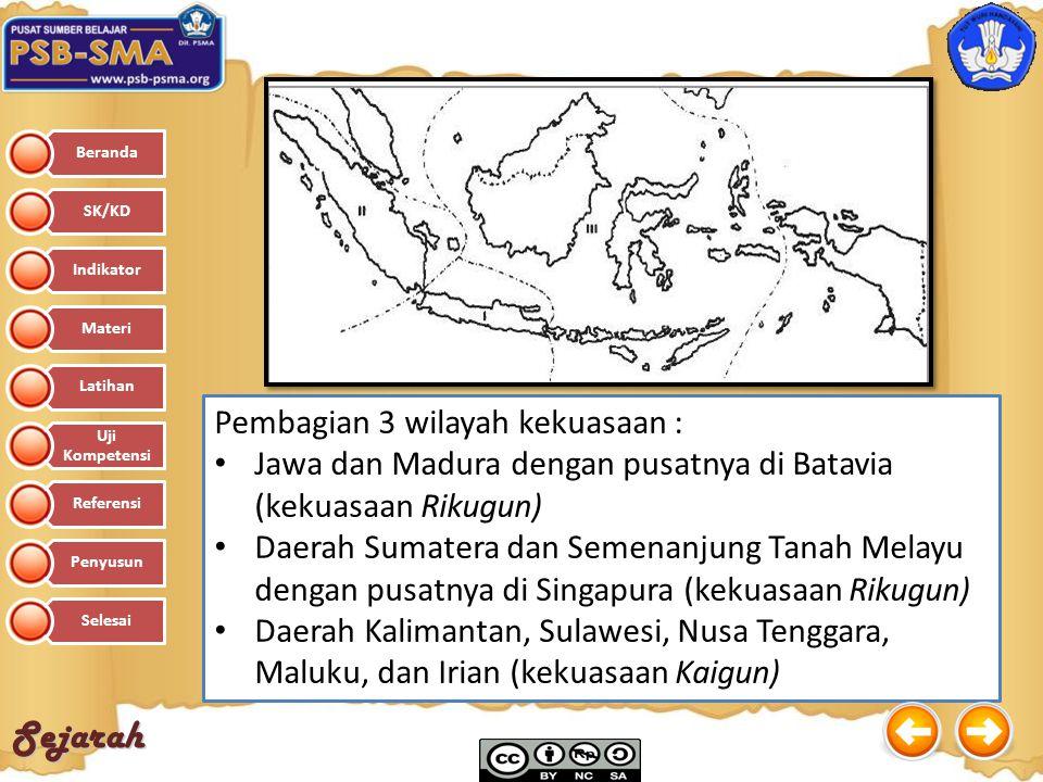 Sejarah Pembagian 3 wilayah kekuasaan : Jawa dan Madura dengan pusatnya di Batavia (kekuasaan Rikugun) Daerah Sumatera dan Semenanjung Tanah Melayu de