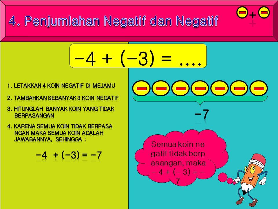-4 + (-3) =.... Semua koin ne gatif tidak berp asangan, maka - 4 + (- 3) = - 7