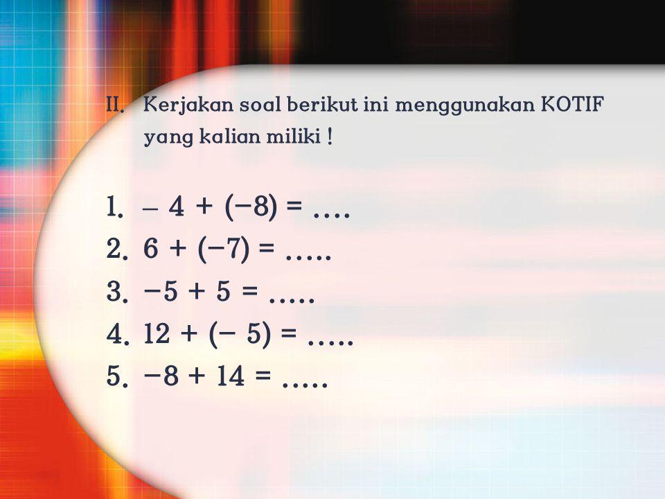 II. Kerjakan soal berikut ini menggunakan KOTIF yang kalian miliki ! 1.– 4 + (-8) =.... 2. 6 + (-7) =..... 3. -5 + 5 =..... 4. 12 + (- 5) =..... 5. -8
