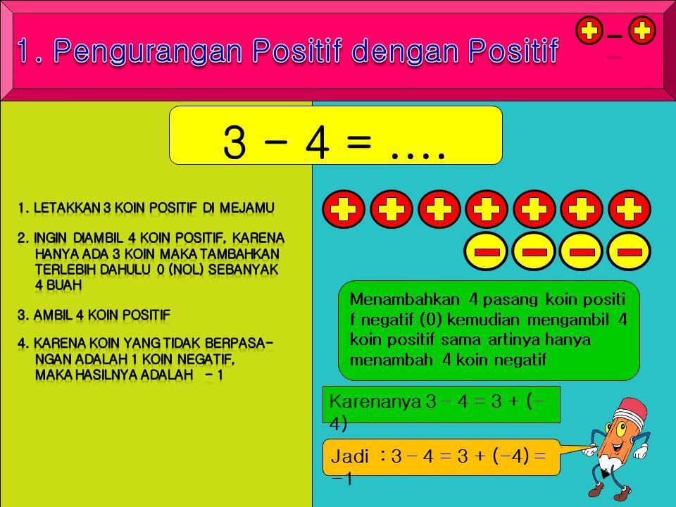3 - 4 =.... Menambahkan 4 pasang koin positi f negatif (0) kemudian mengambil 4 koin positif sama artinya hanya menambah 4 koin negatif Karenanya 3 –